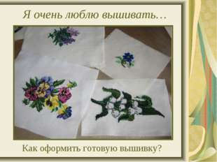 Я очень люблю вышивать… Как оформить готовую вышивку?