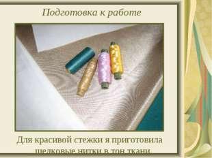 Подготовка к работе Для красивой стежки я приготовила шелковые нитки в тон тк