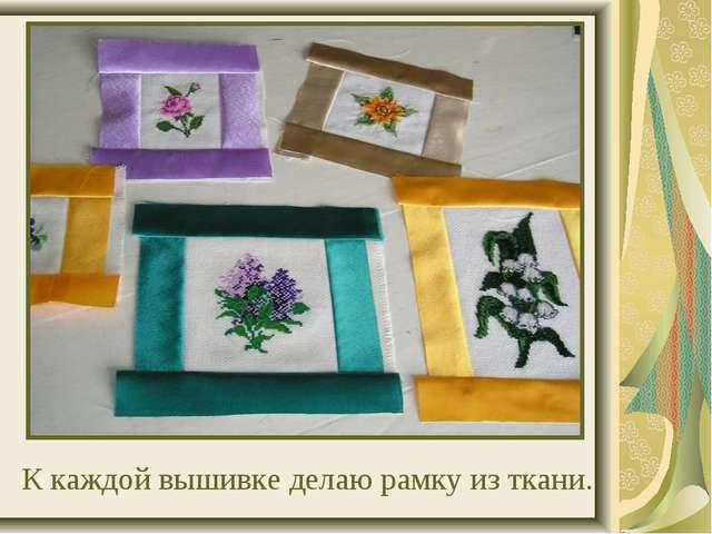 К каждой вышивке делаю рамку из ткани. 1 4 2 3