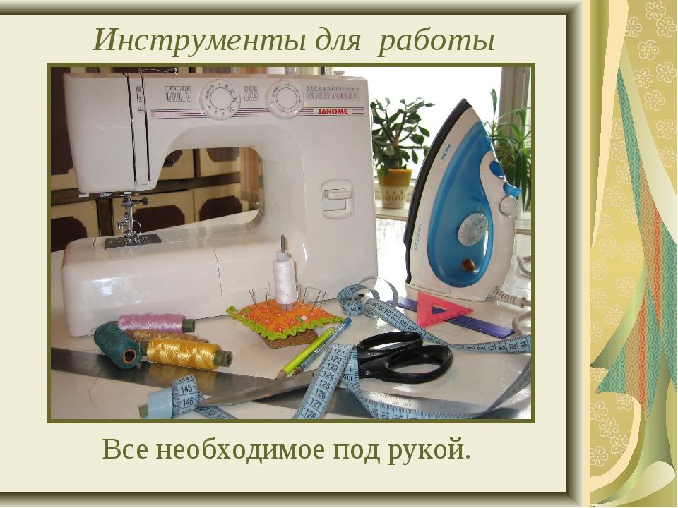 Инструменты для работы Все необходимое под рукой.