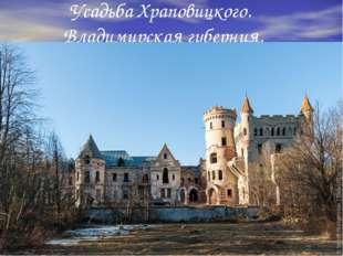 Усадьба Храповицкого. Владимирская губерния.
