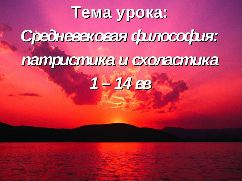 Тема урока: Средневековая философия: патристика и схоластика 1 – 14 вв