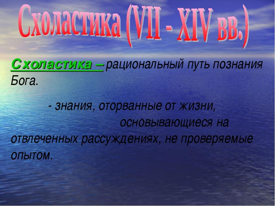 Схоластика – рациональный путь познания Бога. - знания, оторванные от жизни,...