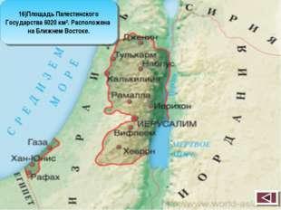 16)Площадь Палестинского Государства 6020 км². Расположена на Ближнем Востоке.