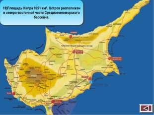 19)Площадь Кипра 9251 км². Остров расположен в северо-восточной части Средизе