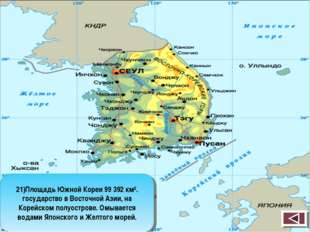 21)Площадь Южной Кореи 99 392 км². государство в Восточной Азии, на Корейском