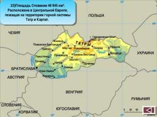 23)Площадь Словакии 48 845 км². Расположена в Центральной Европе, лежащая на