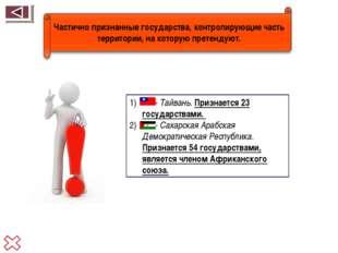 - Тайвань. Признается 23 государствами. - Сахарская Арабская Демократическая