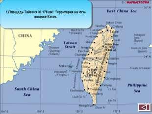 1)Площадь Тайваня 36 178 км². Территория на юго-востоке Китая.