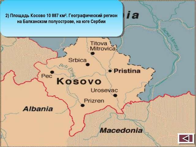 2) Площадь Косово 10 887 км². Географический регион на Балканском полуострове...