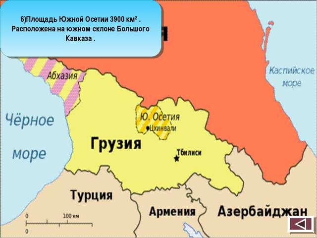 6)Площадь Южной Осетии 3900 км² . Расположена на южном склоне Большого Кавказ...