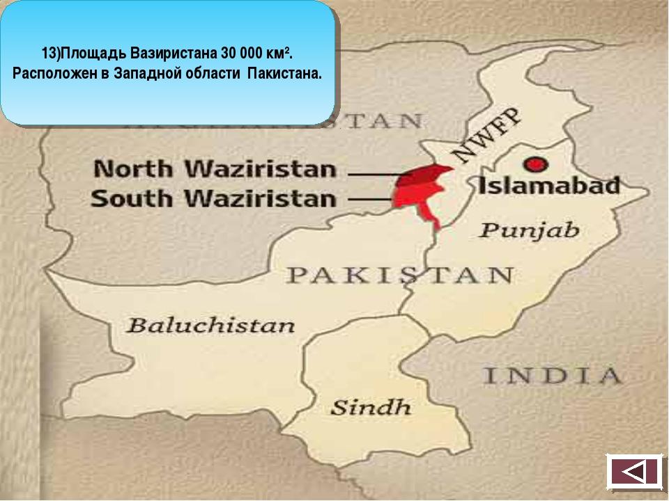 13)Площадь Вазиристана 30 000 км². Расположен в Западной области Пакистана.
