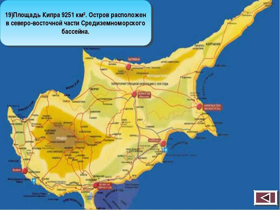 19)Площадь Кипра 9251 км². Остров расположен в северо-восточной части Средизе...