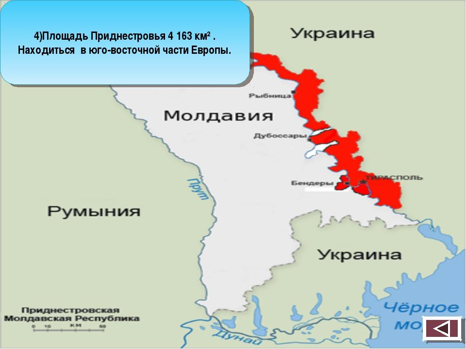 4)Площадь Приднестровья 4 163 км² . Находиться в юго-восточной части Европы.
