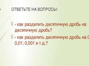 ОТВЕТЬТЕ НА ВОПРОСЫ: - как разделить десятичную дробь на десятичную дробь? -