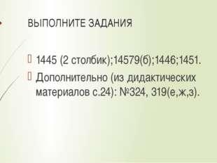 ВЫПОЛНИТЕ ЗАДАНИЯ 1445 (2 столбик);14579(б);1446;1451. Дополнительно (из дида