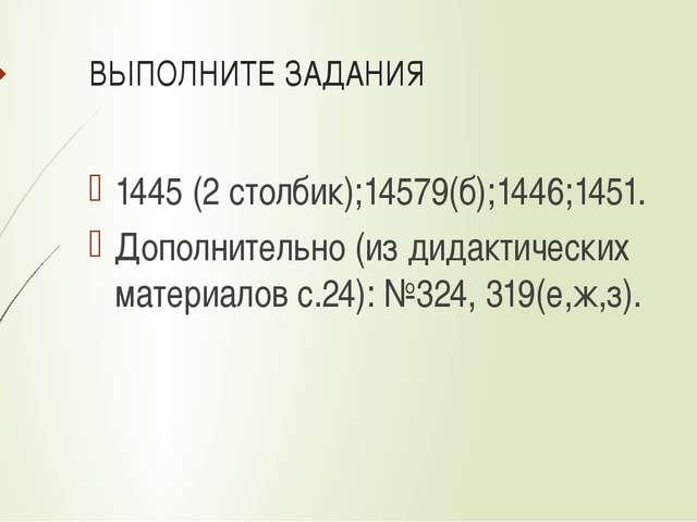 ВЫПОЛНИТЕ ЗАДАНИЯ 1445 (2 столбик);14579(б);1446;1451. Дополнительно (из дида...