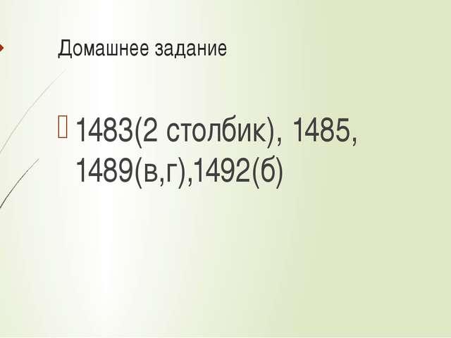 Домашнее задание 1483(2 столбик), 1485, 1489(в,г),1492(б)