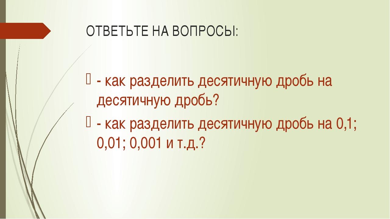 ОТВЕТЬТЕ НА ВОПРОСЫ: - как разделить десятичную дробь на десятичную дробь? -...