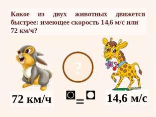 ? 14,6 м/с 72 км/ч Какое из двух животных движется быстрее: имеющее скорость