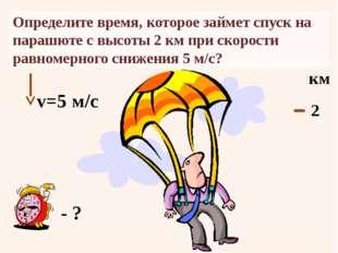 Определите время, которое займет спуск на парашюте с высоты2 км при скорости