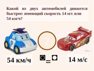 ? 14 м/с 54 км/ч Какой из двух автомобилей движется быстрее: имеющий скорость