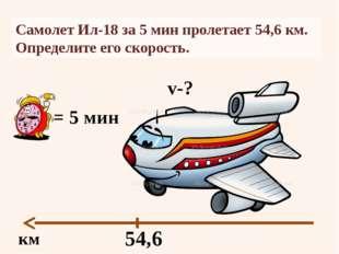 Самолет Ил-18 за 5 мин пролетает54,6 км. Определите его скорость. км 54,6 =