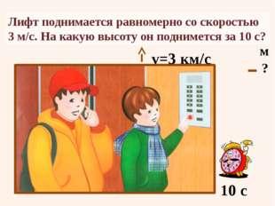 Лифт поднимается равномерно со скоростью 3 м/с. На какую высоту он поднимется