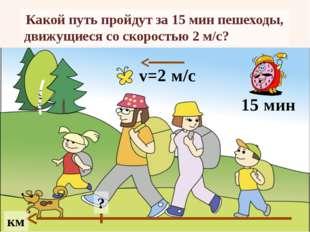 Какой путь пройдут за 15 мин пешеходы, движущиеся со скоростью 2 м/с? км 15