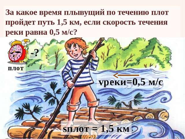 За какое время плывущий по течению плот пройдет путь1,5 км, если скорость те...