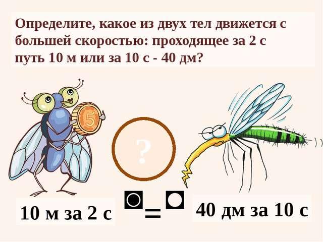 ? Определите, какое из двух тел движется с большей скоростью: проходящее за 2...