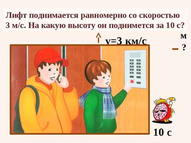 Лифт поднимается равномерно со скоростью 3 м/с. На какую высоту он поднимется...