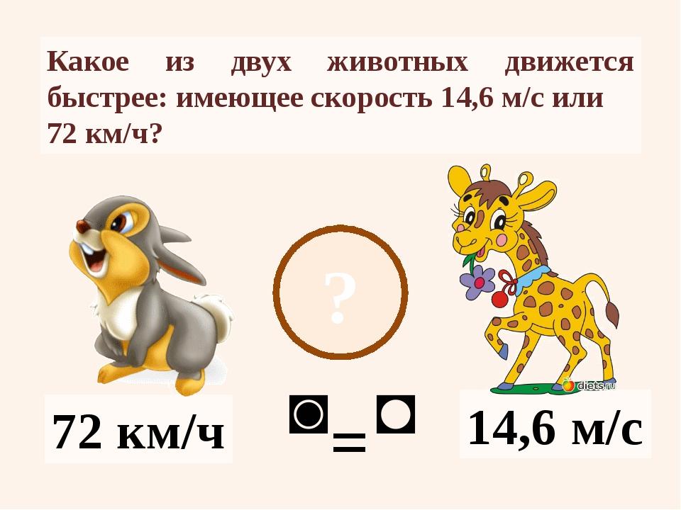 ? 14,6 м/с 72 км/ч Какое из двух животных движется быстрее: имеющее скорость...