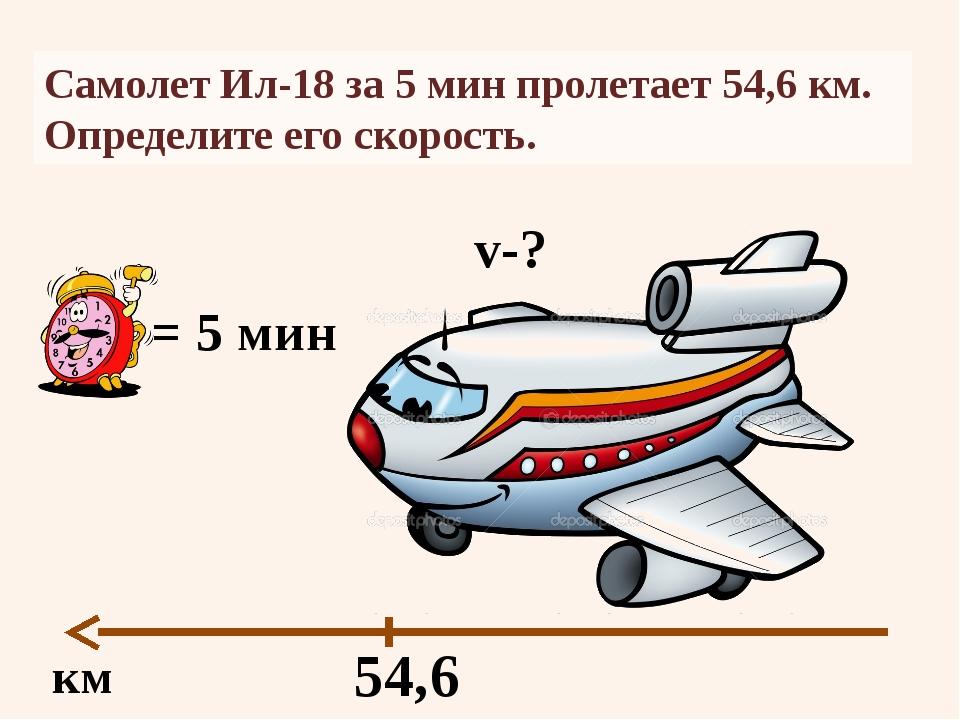 Самолет Ил-18 за 5 мин пролетает54,6 км. Определите его скорость. км 54,6 =...
