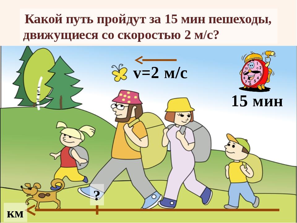Какой путь пройдут за 15 мин пешеходы, движущиеся со скоростью 2 м/с? км 15...