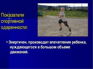 Показатели спортивной одаренности: • Энергичен, производит впечатления ребен