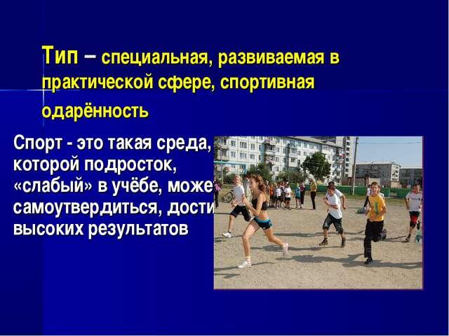 Тип – специальная, развиваемая в практической сфере, спортивная одарённость С...