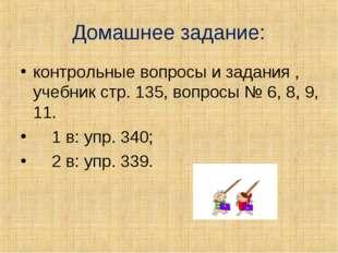 Домашнее задание: контрольные вопросы и задания , учебник стр. 135, вопросы №
