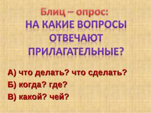 А) что делать? что сделать? Б) когда? где? В) какой? чей?