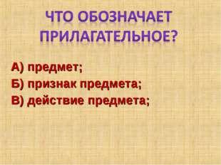 А) предмет; Б) признак предмета; В) действие предмета;