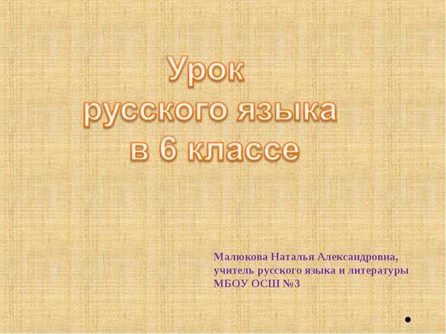 Малюкова Наталья Александровна, учитель русского языка и литературы МБОУ ОСШ...