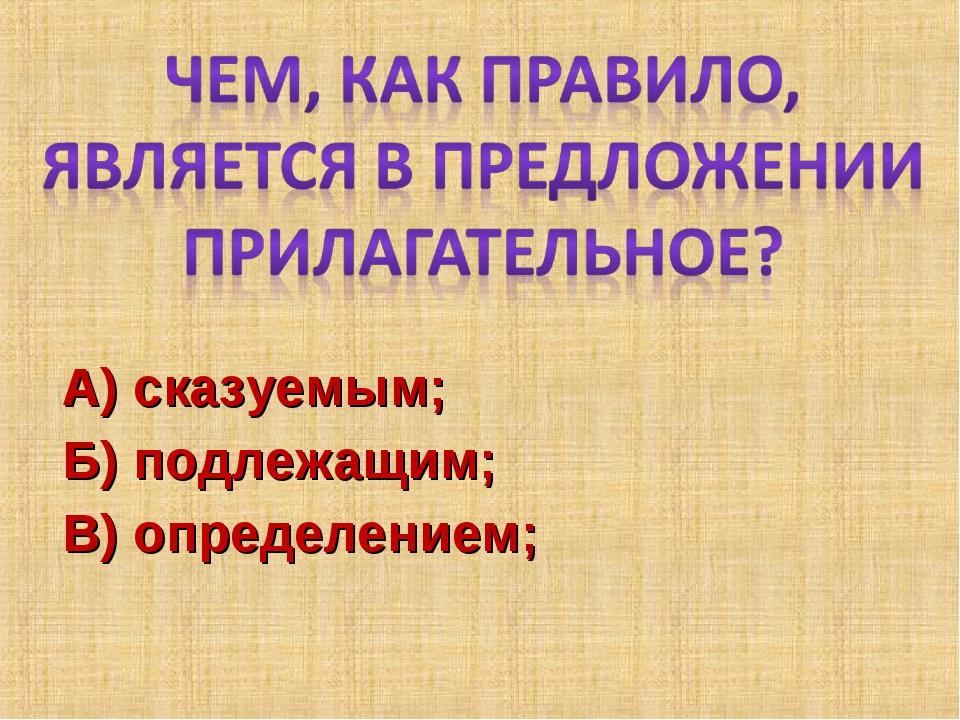А) сказуемым; Б) подлежащим; В) определением;