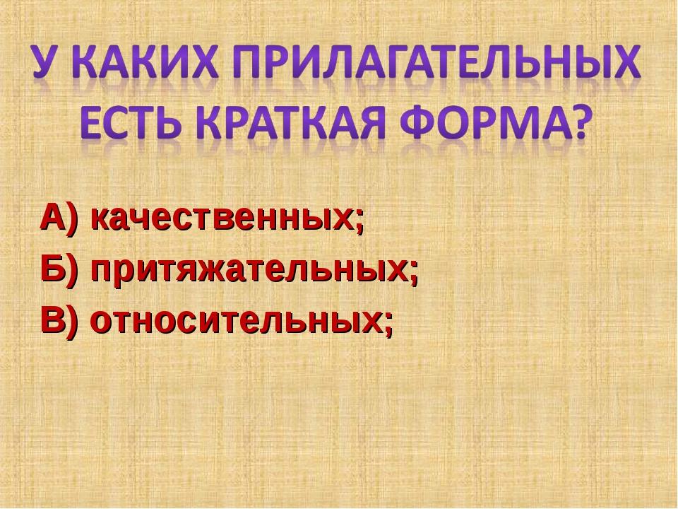 А) качественных; Б) притяжательных; В) относительных;