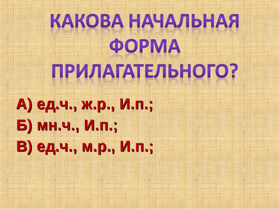 А) ед.ч., ж.р., И.п.; Б) мн.ч., И.п.; В) ед.ч., м.р., И.п.;