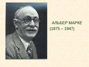 АЛЬБЕР МАРКЕ (1875 – 1947)
