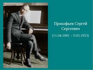 Прокофьев Сергей Сергеевич (11.04.1891 – 5.03.1953)