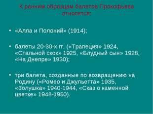 К ранним образцам балетов Прокофьева относятся: «Алла и Полоний» (1914); бале