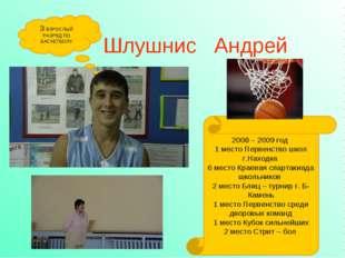 Шлушнис Андрей 3 ВЗРОСЛЫЙ РАЗРЯД ПО БАСКЕТБОЛУ 2008 – 2009 год 1 место Первен