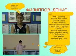 ФИЛИППОВ ДЕНИС 3 ВЗРОСЛЫЙ РАЗРЯД ПО БАСКЕТБОЛУ 2008 – 2009 год 1 место Первен