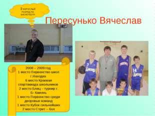 Пересунько Вячеслав 3 ВЗРОСЛЫЙ РАЗРЯД ПО БАСКЕТБОЛУ 2008 – 2009 год 1 место П